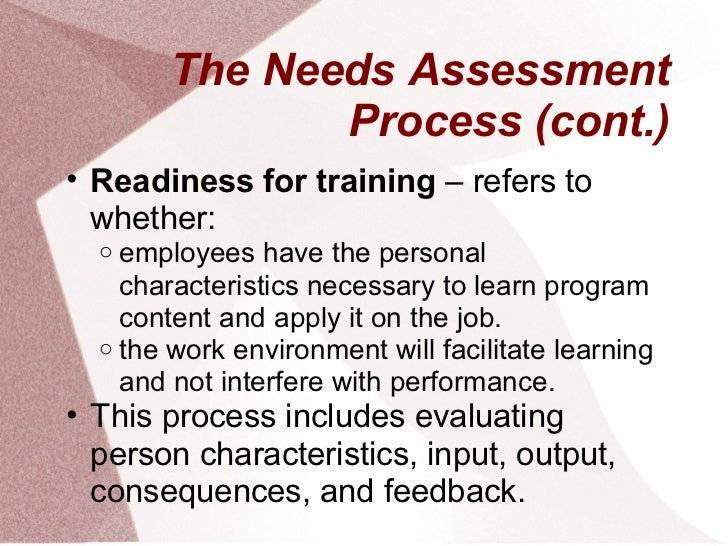 The Needs Assessment               Process (cont.)• Readiness for training – refers to  whether:  o employees have the per...