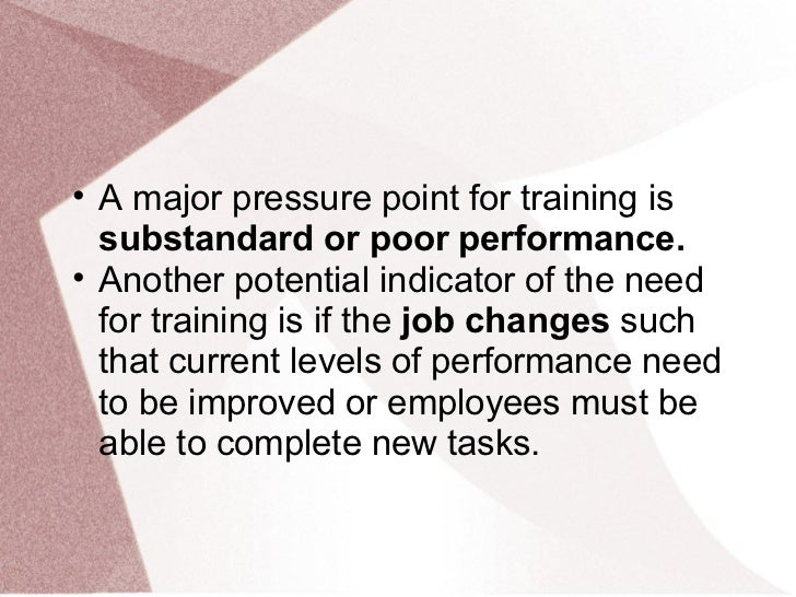 • A major pressure point for training is  substandard or poor performance.• Another potential indicator of the need  for t...