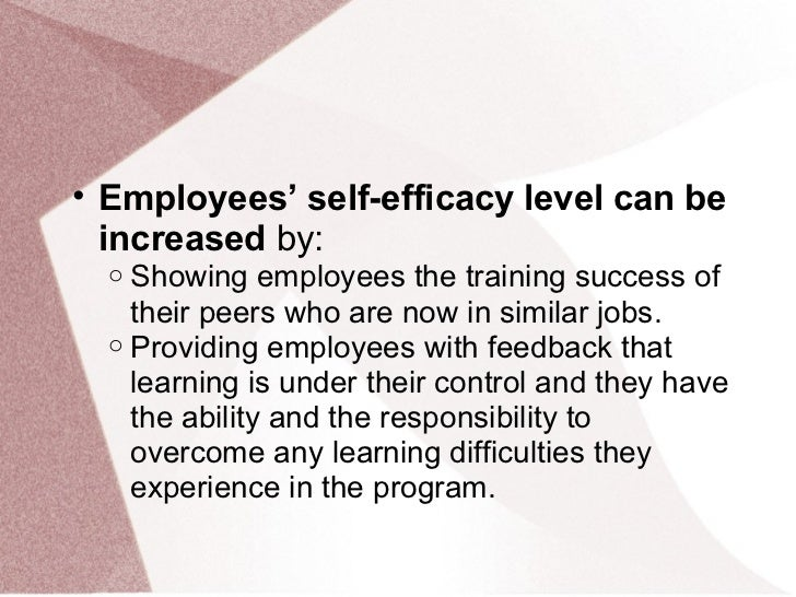 • Employees' self-efficacy level can be  increased by:  o Showing employees the training success of    their peers who are...