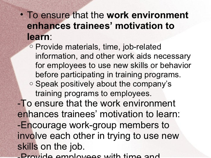 • To ensure that the work environment  enhances trainees' motivation to  learn:  o Provide materials, time, job-related   ...