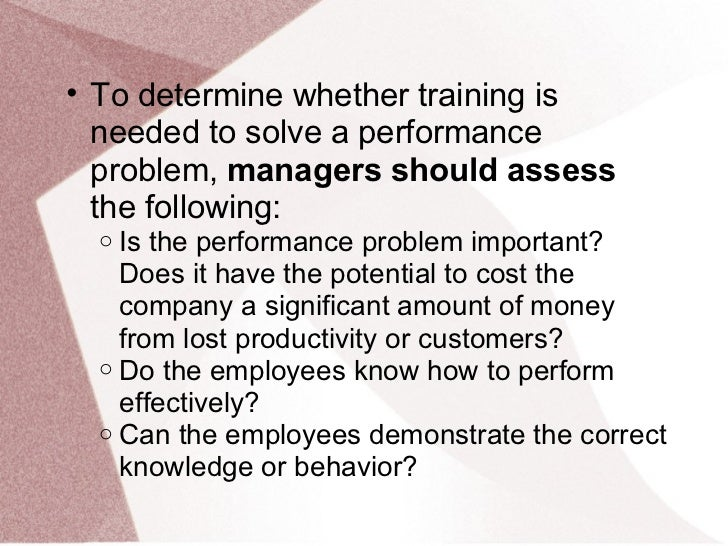 • To determine whether training is  needed to solve a performance  problem, managers should assess  the following:  o Is t...