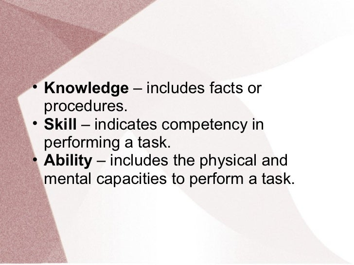 • Knowledge – includes facts or  procedures.• Skill – indicates competency in  performing a task.• Ability – includes the ...
