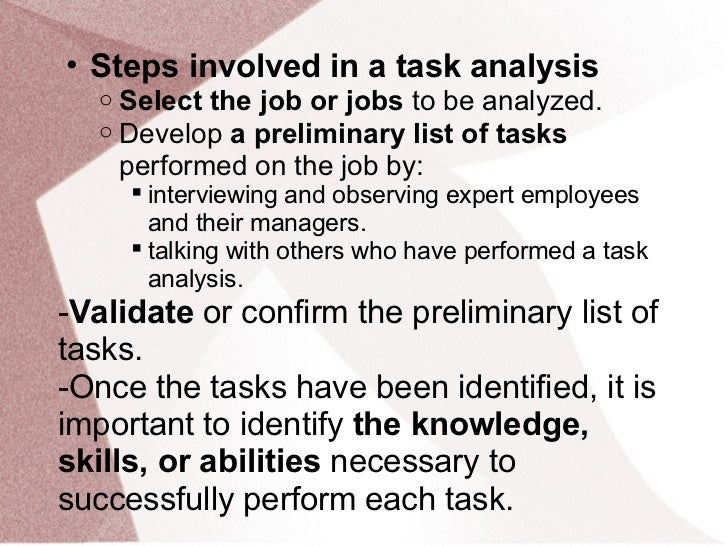 • Steps involved in a task analysis   o   Select the job or jobs to be analyzed.   o   Develop a preliminary list of tasks...