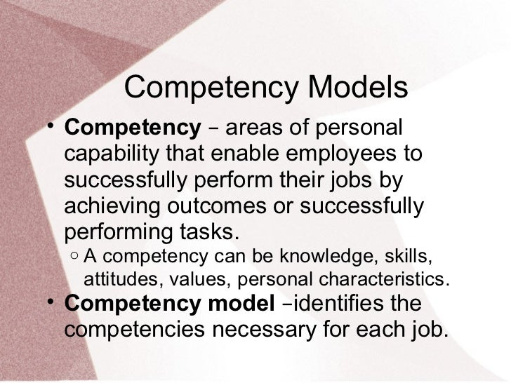 Competency Models• Competency – areas of personal  capability that enable employees to  successfully perform their jobs by...
