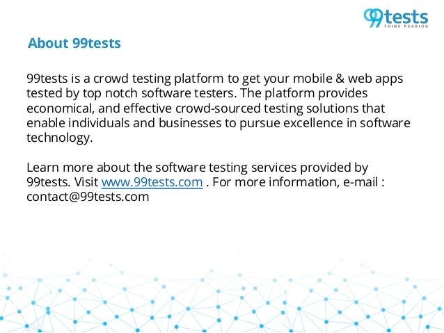 About 99tests 99tests is a crowd testing platform to get your mobile & web apps tested by top notch software testers. The ...