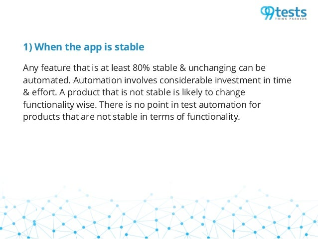 1) When the app is stable Any feature that is at least 80% stable & unchanging can be automated. Automation involves consi...