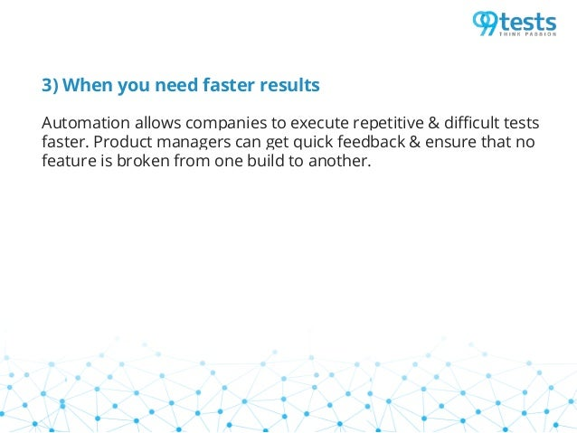 3) When you need faster results Automation allows companies to execute repetitive & difficult tests faster. Product manage...