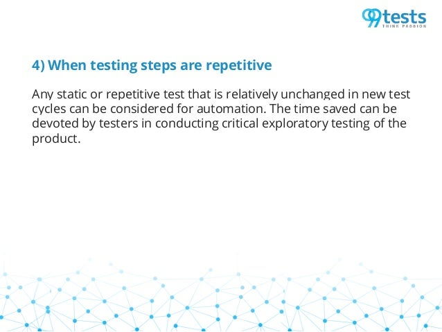 4) When testing steps are repetitive Any static or repetitive test that is relatively unchanged in new test cycles can be ...