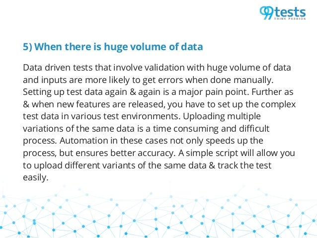 5) When there is huge volume of data Data driven tests that involve validation with huge volume of data and inputs are mor...