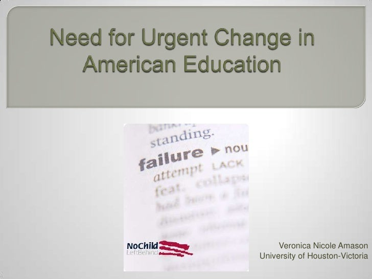 Need for Urgent Change in American Education<br />Veronica Nicole Amason<br />University of Houston-Victoria<br />