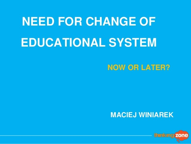 NEED FOR CHANGE OF EDUCATIONAL SYSTEM MACIEJ WINIAREK NOW OR LATER?