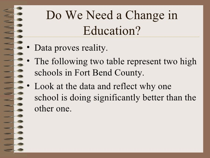 Do We Need a Change in Education? <ul><li>Data proves reality. </li></ul><ul><li>The following two table represent two hig...