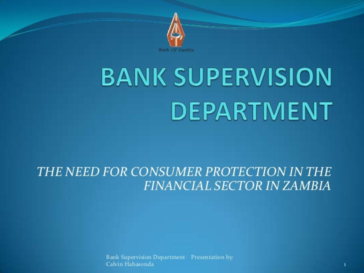 THE NEED FOR CONSUMER PROTECTION IN THE              FINANCIAL SECTOR IN ZAMBIA         Bank Supervision Department Presen...