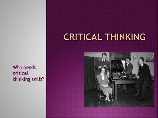 Who needsWho needs criticalcritical thinking skills?thinking skills?