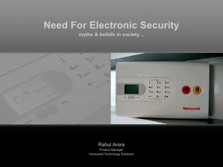 Need For Electronic Security myths & beliefs in society… Rahul Arora Product Manager Honeywell Technology Solutions