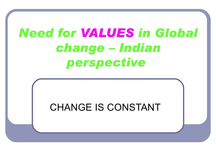 Need for  VALUES  in Global change – Indian perspective   CHANGE IS CONSTANT