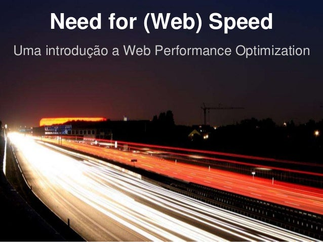Need for (Web) Speed  Uma introdução a Web Performance Optimization