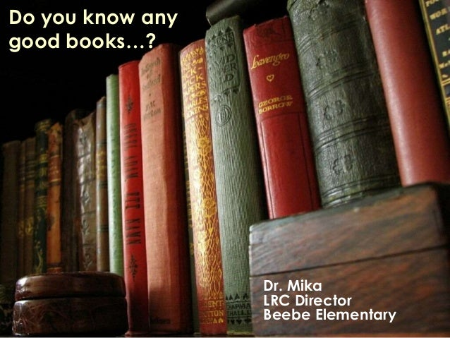 Do you know any  good books…?  Dr. Mika  LRC Director  Beebe Elementary