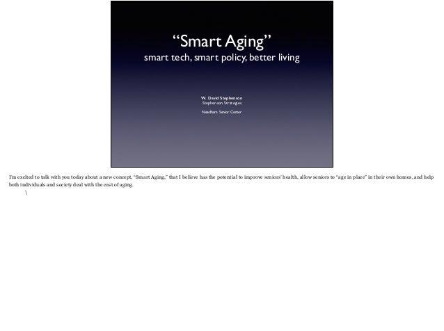 """Smart Aging"" smart tech, smart policy, better living W. David Stephenson Stephenson Strategies Needham Senior Center I'm ..."