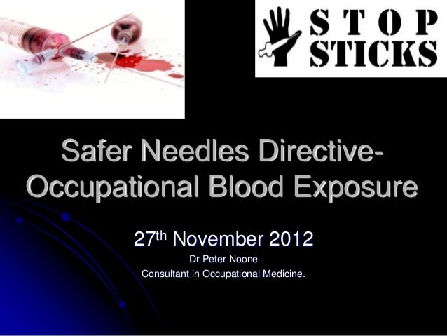 Safer Needles Directive-Occupational Blood Exposure       27th November 2012                 Dr Peter Noone       Consulta...