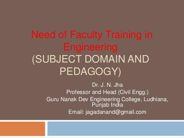 Need of Faculty Training inEngineering(SUBJECT DOMAIN ANDPEDAGOGY)Dr. J. N. JhaProfessor and Head (Civil Engg.)Guru Nanak ...