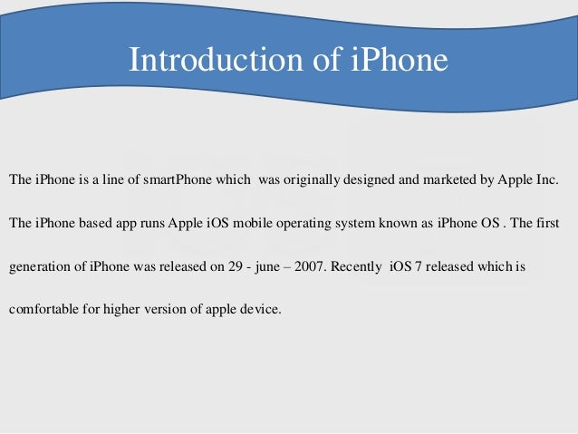 Introduction of iPhone The iPhone is a line of smartPhone which was originally designed and marketed by Apple Inc. The iPh...