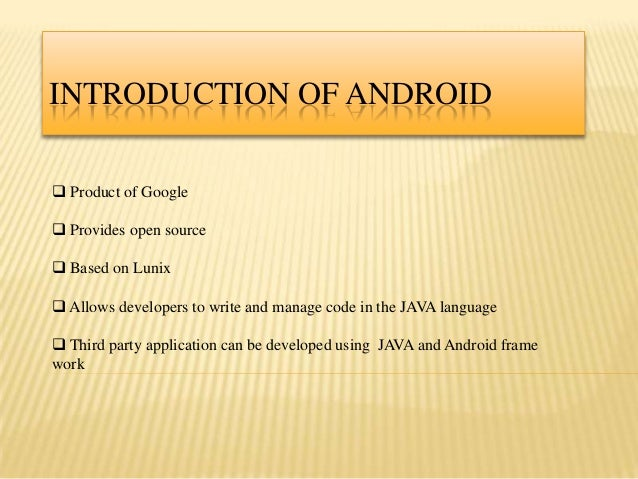 INTRODUCTION OF ANDROID Product of Google Provides open source Based on Lunix Allows developers to write and manage co...