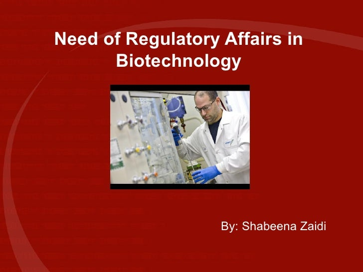Need of Regulatory Affairs in Biotechnology By: Shabeena Zaidi