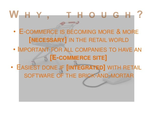 • E-COMMERCE IS BECOMING MORE & MORE [NECESSARY] IN THE RETAIL WORLD • IMPORTANT FOR ALL COMPANIES TO HAVE AN [E-COMMERCE ...