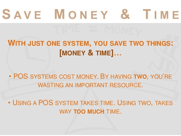 WITH JUST ONE SYSTEM, YOU SAVE TWO THINGS: [MONEY & TIME]… • POS SYSTEMS COST MONEY. BY HAVING TWO, YOU'RE WASTING AN IMPO...