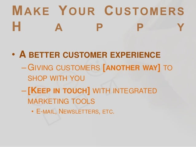 • A BETTER CUSTOMER EXPERIENCE – GIVING CUSTOMERS [ANOTHER WAY] TO SHOP WITH YOU  – [KEEP IN TOUCH] WITH INTEGRATED MARKET...