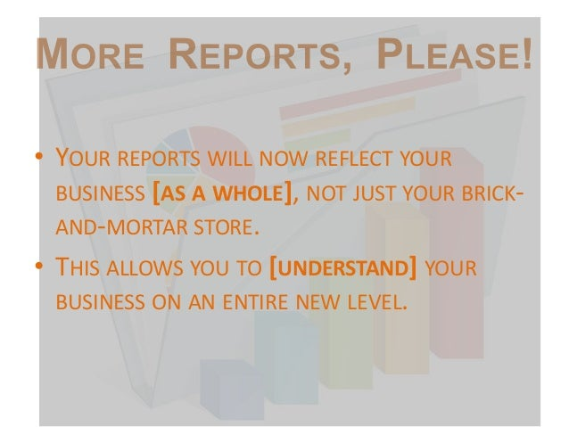 • YOUR REPORTS WILL NOW REFLECT YOUR BUSINESS [AS A WHOLE], NOT JUST YOUR BRICKAND-MORTAR STORE. • THIS ALLOWS YOU TO [UND...