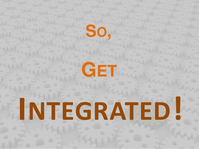 SO,  GET  INTEGRATED!