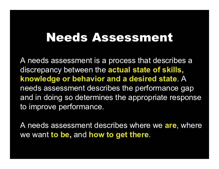 Needs Assessment A needs assessment is a process that describes a discrepancy between the actual state of skills, knowledg...