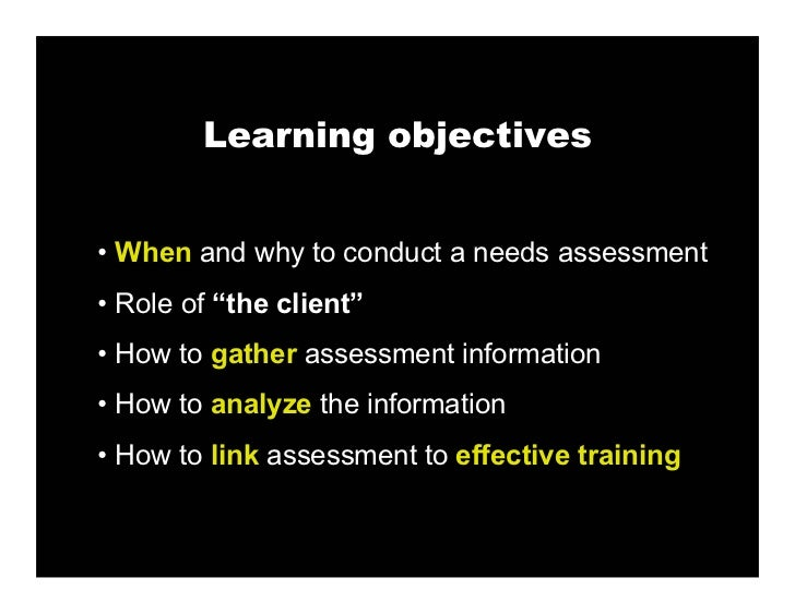 """Learning objectives   • When and why to conduct a needs assessment • Role of """"the client"""" • How to gather assessment infor..."""