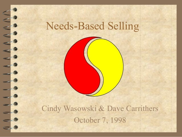 Needs-Based Selling Cindy Wasowski & Dave Carrithers October 7, 1998