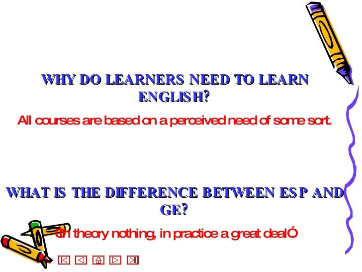 WHY DO LEARNERS NEED TO LEARN ENGLISH? All courses are based on a perceived need of some sort. WHAT IS THE DIFFERENCE BETW...