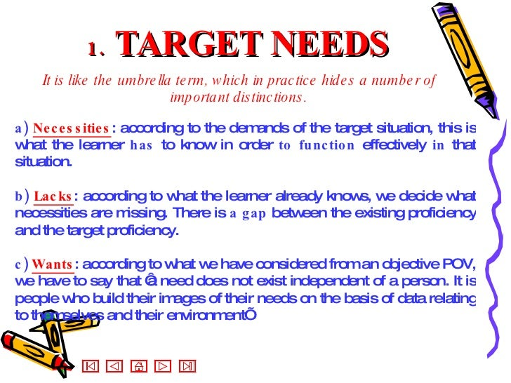 1.  TARGET NEEDS It is like the umbrella term, which in practice hides a number of important distinctions. <ul><ul><li>a) ...