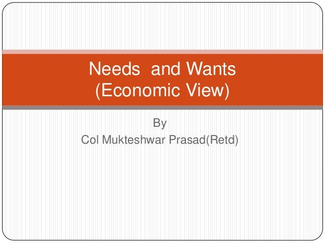 Needs and wants(Economic View)