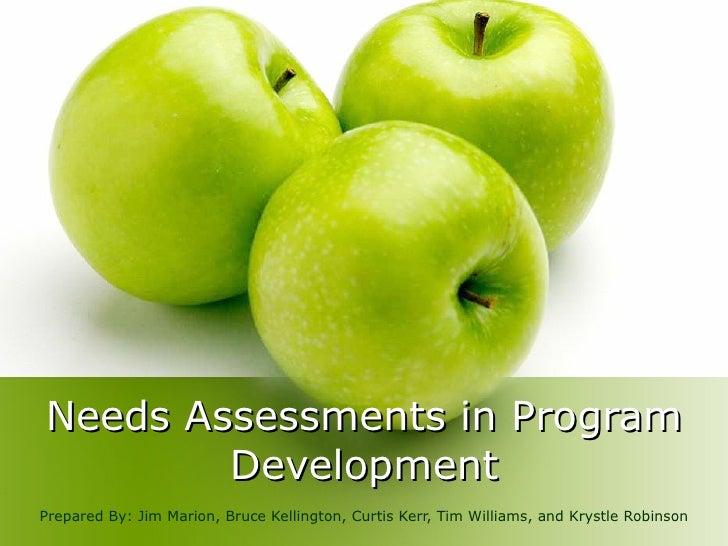 Needs Assessments in Program Development Prepared By: Jim Marion, Bruce Kellington, Curtis Kerr, Tim Williams, and Krystle...