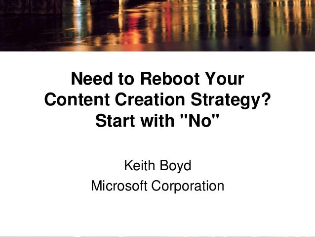 "Need to Reboot Your  Content Creation Strategy?  Start with ""No""  Keith Boyd  Microsoft Corporation"