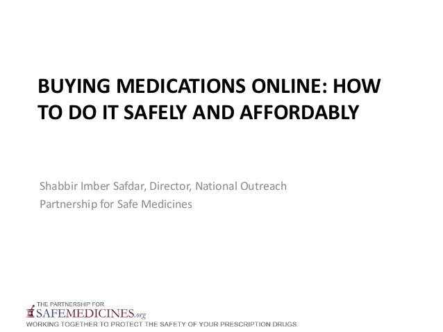 BUYING MEDICATIONS ONLINE: HOWTO DO IT SAFELY AND AFFORDABLYShabbir Imber Safdar, Director, National OutreachPartnership f...