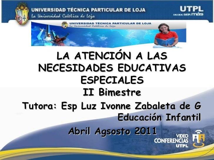 LA ATENCIÓN A LAS NECESIDADES EDUCATIVAS ESPECIALES II Bimestre Tutora: Esp Luz Ivonne Zabaleta de G Educación Infantil Ab...