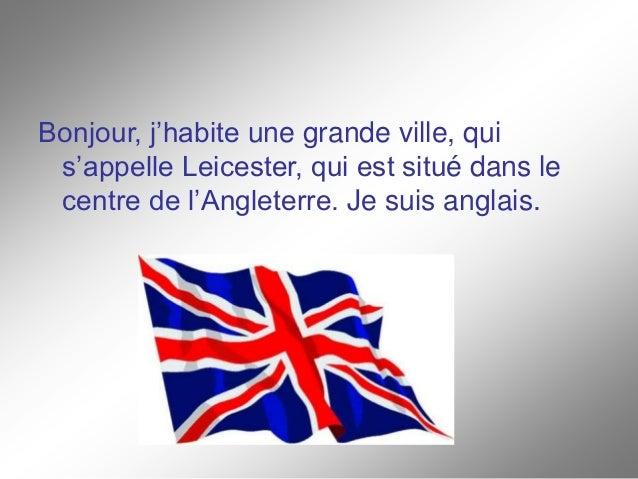 Bonjour, j'habite une grande ville, qui s'appelle Leicester, qui est situé dans le centre de l'Angleterre. Je suis anglais.