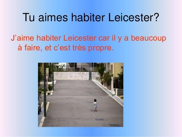 Tu aimes habiter Leicester? J'aime habiter Leicester car il y a beaucoup à faire, et c'est très propre.