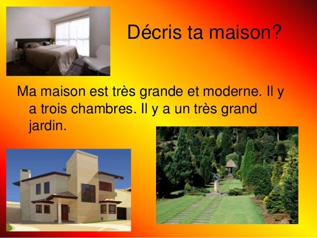 Décris ta maison? Ma maison est très grande et moderne. Il y a trois chambres. Il y a un très grand jardin.