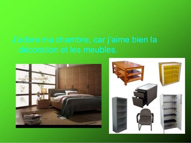 Tu aimes ta chambre? J'adore ma chambre, car j'aime bien la décoration et les meubles.