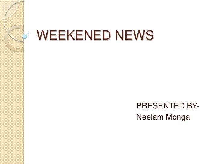 WEEKENED NEWS<br />                                            PRESENTED BY-<br />                                        ...