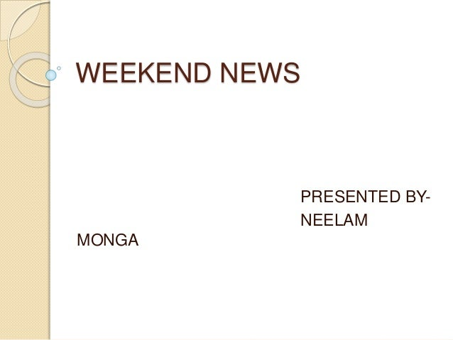 WEEKEND NEWS PRESENTED BY- NEELAM MONGA