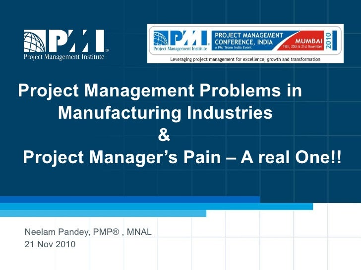 Project Management Problems in    Manufacturing Industries    &  Project Manager's Pain – A real One!! Neelam Pandey, PMP®...